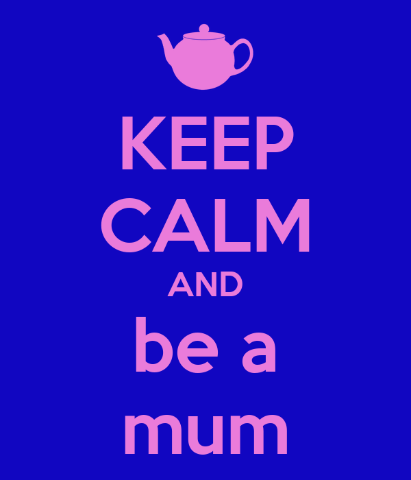 KEEP CALM AND be a mum