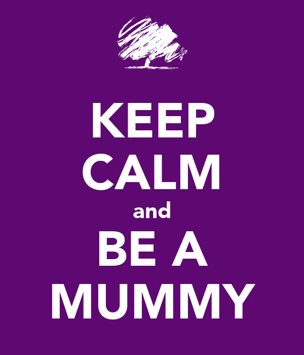KEEP CALM and BE A MUMMY