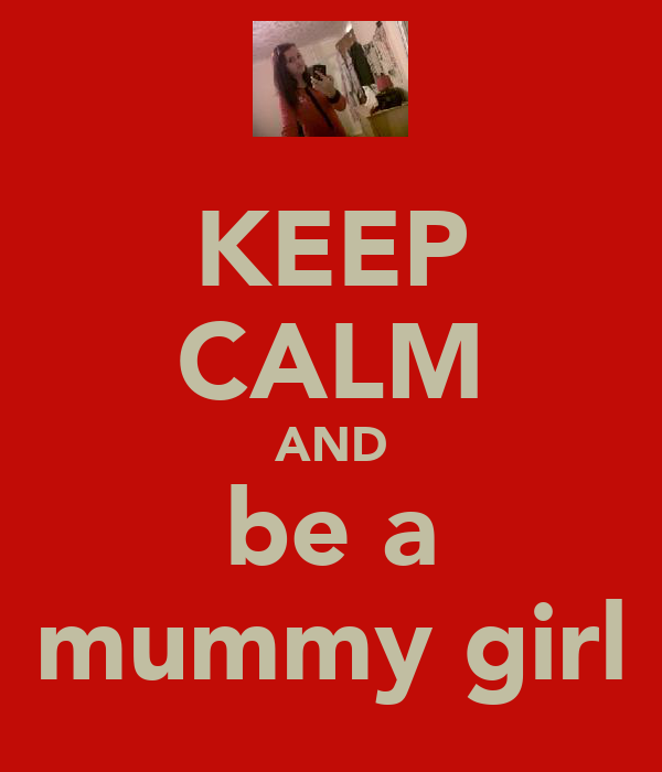 KEEP CALM AND be a mummy girl