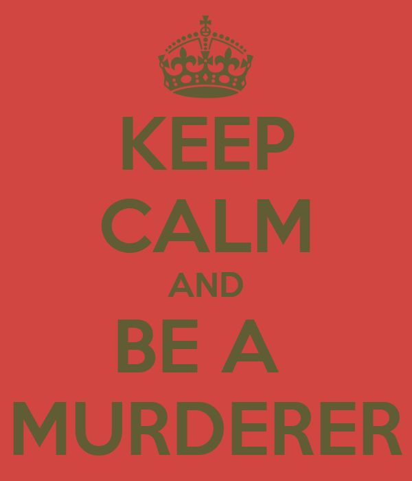 KEEP CALM AND BE A  MURDERER