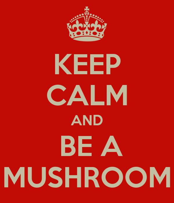 KEEP CALM AND  BE A MUSHROOM