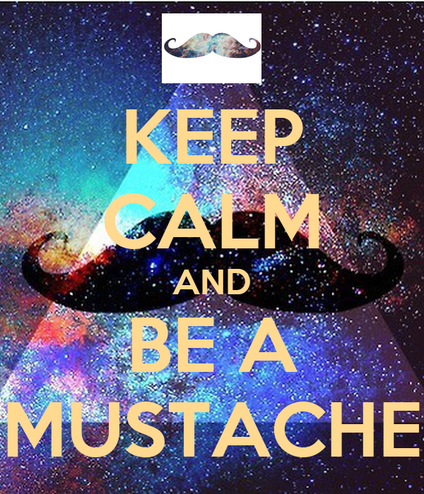 KEEP CALM AND BE A MUSTACHE