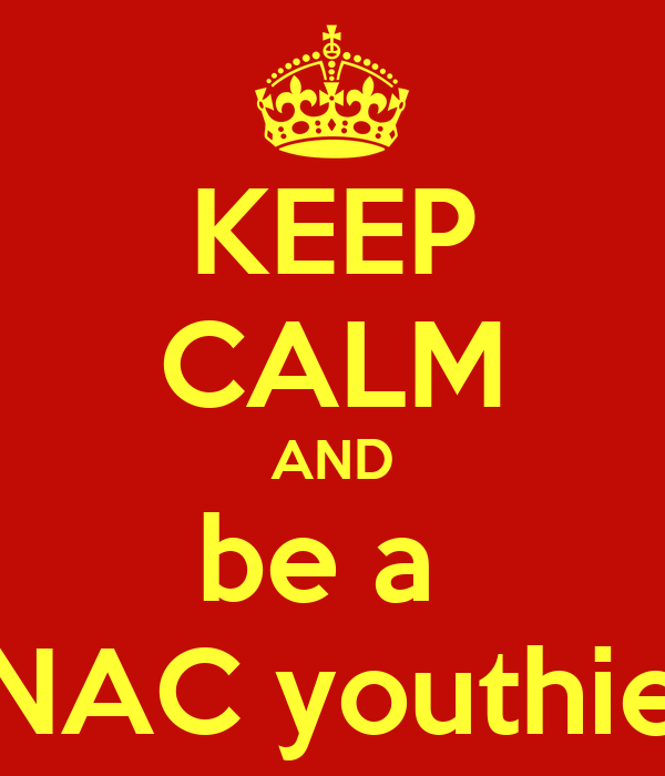 KEEP CALM AND be a  NAC youthie