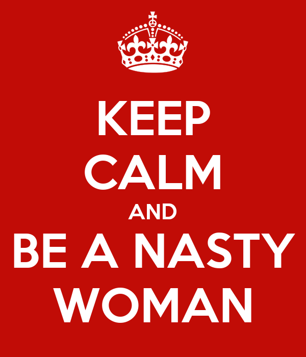 KEEP CALM AND BE A NASTY WOMAN