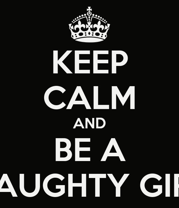 KEEP CALM AND BE A NAUGHTY GIRL