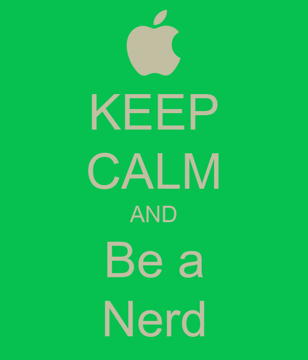 KEEP CALM AND Be a Nerd