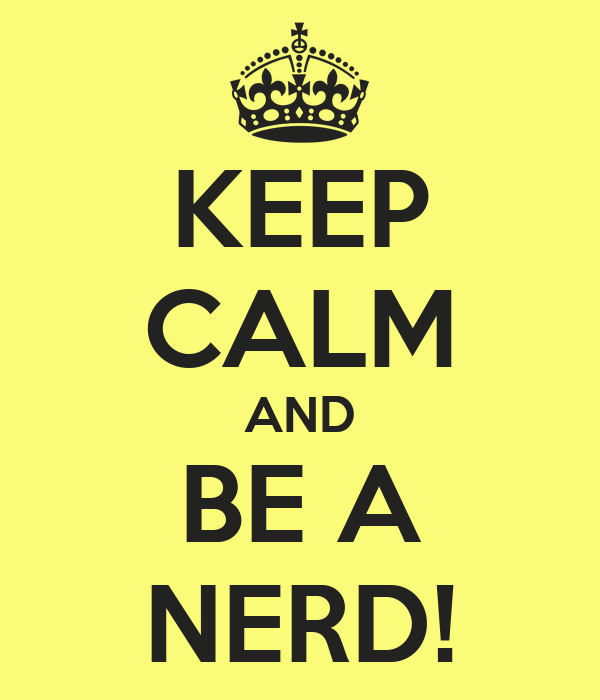 KEEP CALM AND BE A NERD!