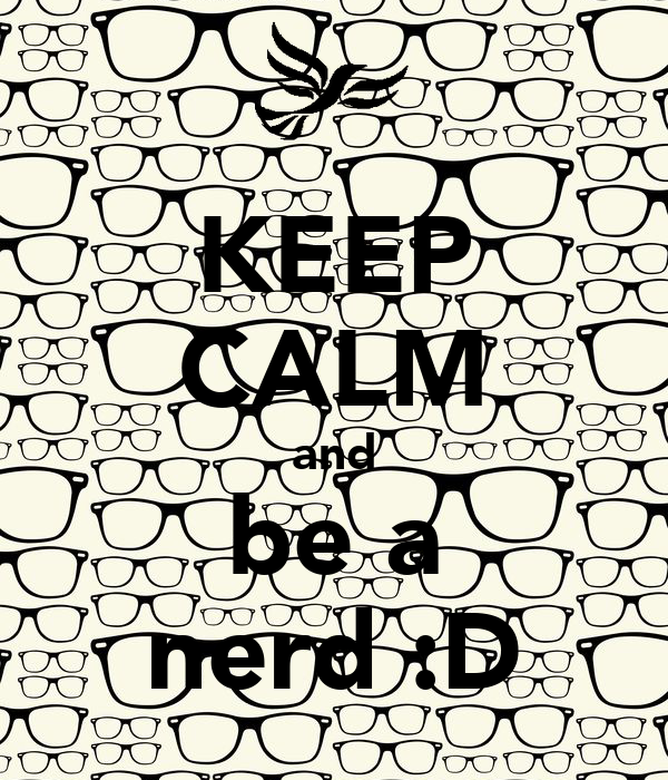 KEEP CALM and be a nerd :D