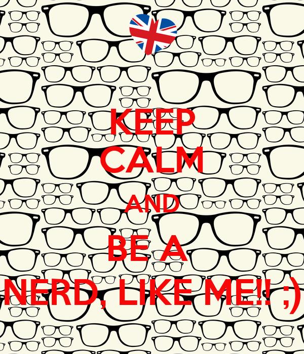KEEP CALM AND BE A  NERD, LIKE ME!! ;)