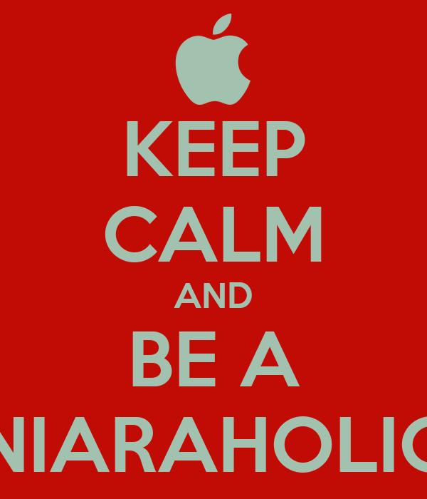 KEEP CALM AND BE A NIARAHOLIC