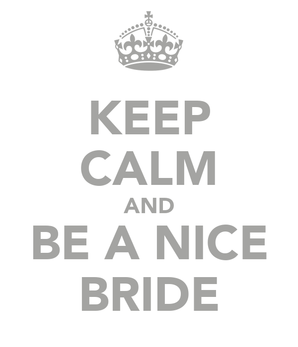 KEEP CALM AND BE A NICE BRIDE