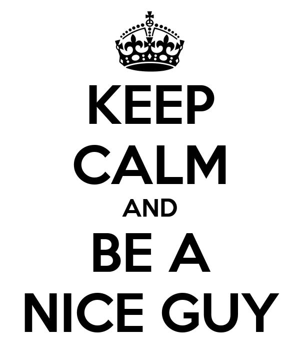KEEP CALM AND BE A NICE GUY