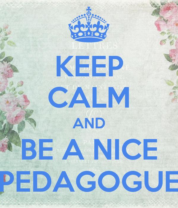 KEEP CALM AND BE A NICE PEDAGOGUE