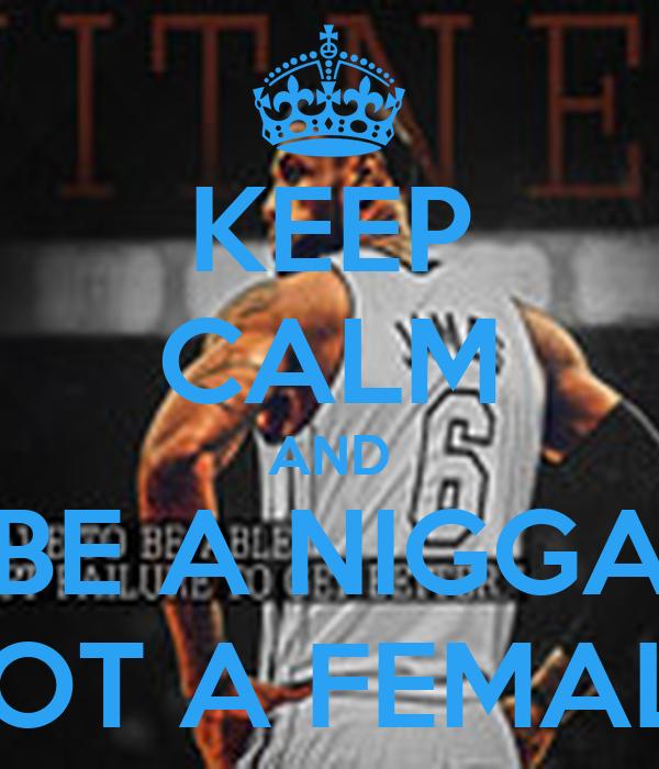 KEEP CALM AND BE A NIGGA NOT A FEMALE