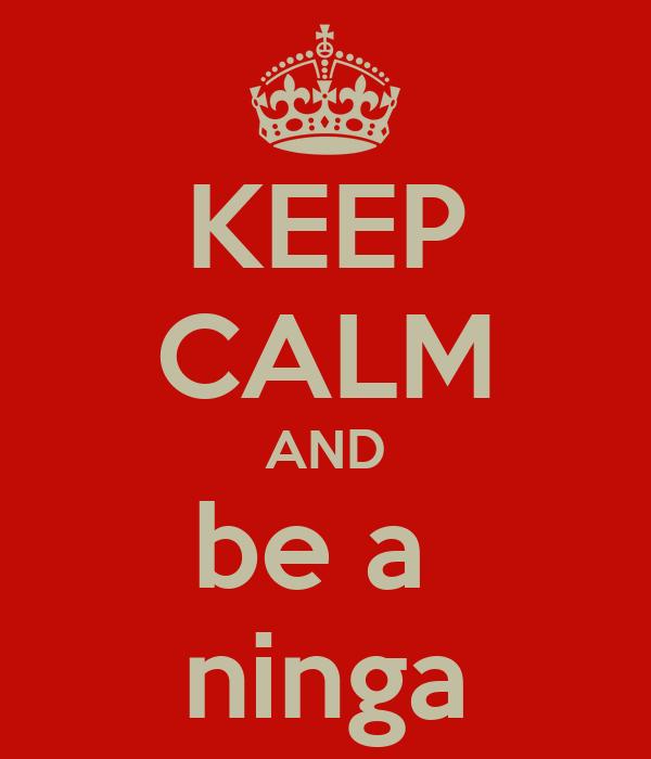 KEEP CALM AND be a  ninga