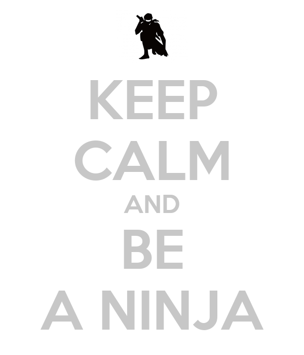 KEEP CALM AND BE A NINJA