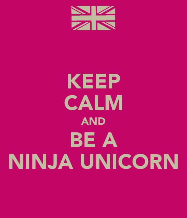 KEEP CALM AND BE A NINJA UNICORN