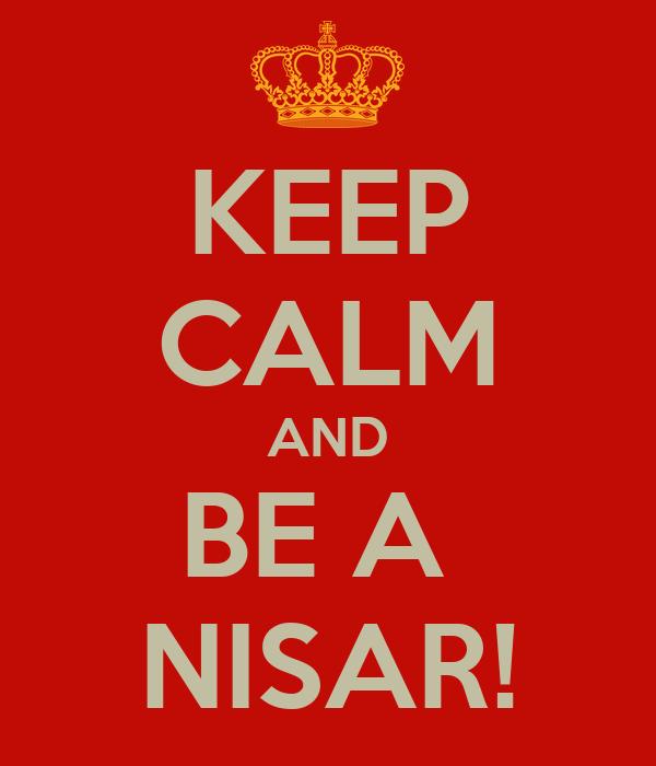 KEEP CALM AND BE A  NISAR!