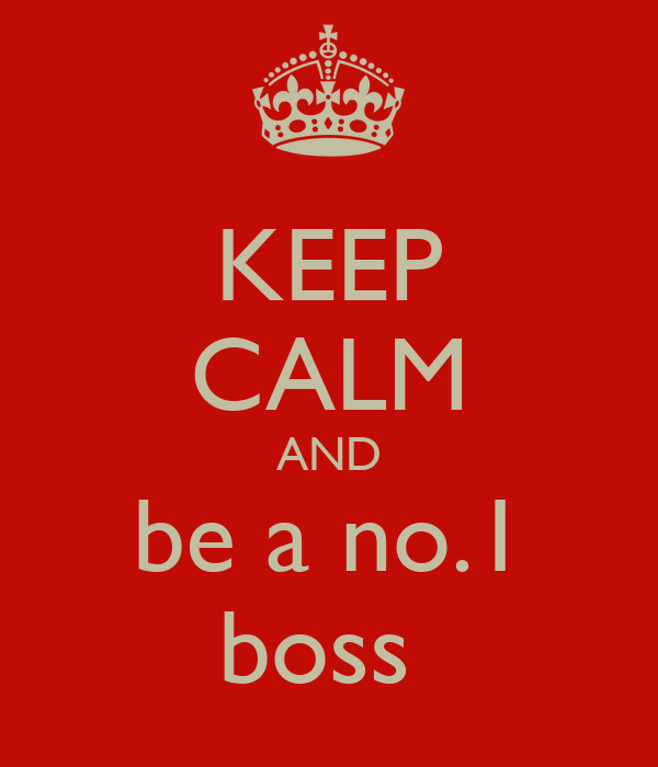KEEP CALM AND be a no.1 boss