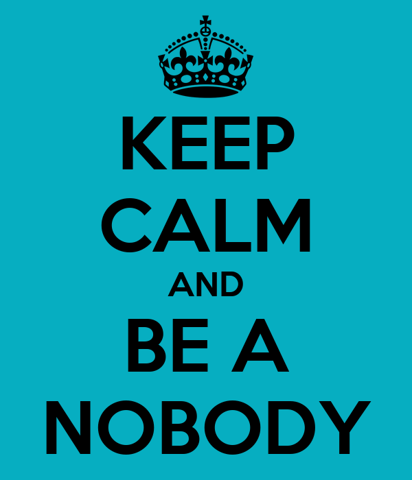 KEEP CALM AND BE A NOBODY