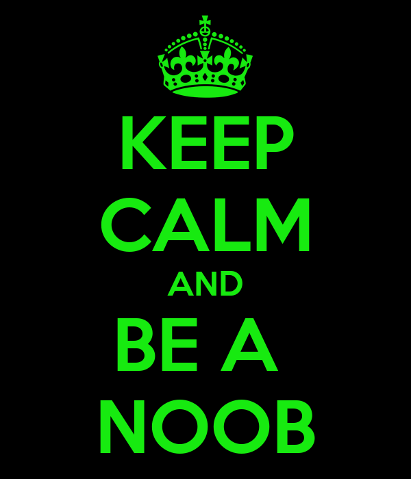 KEEP CALM AND BE A  NOOB