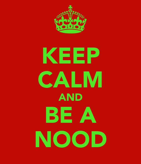 KEEP CALM AND BE A NOOD