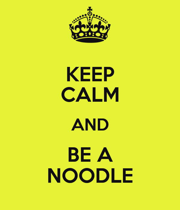 KEEP CALM AND BE A NOODLE