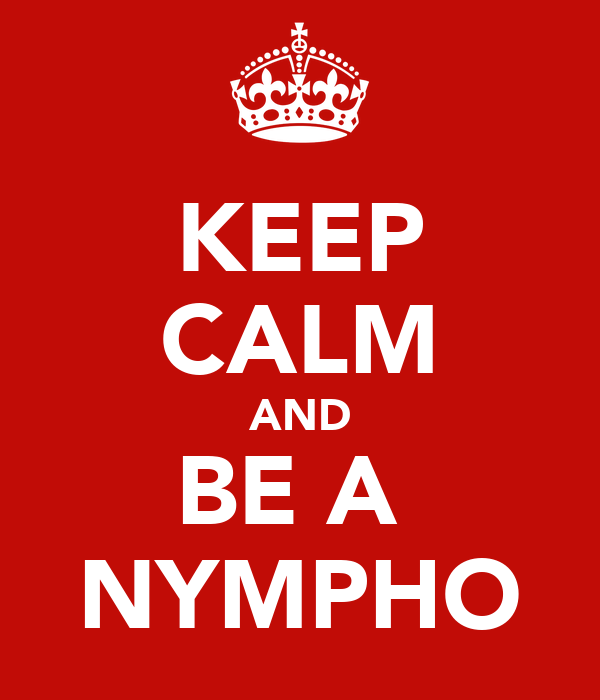 KEEP CALM AND BE A  NYMPHO