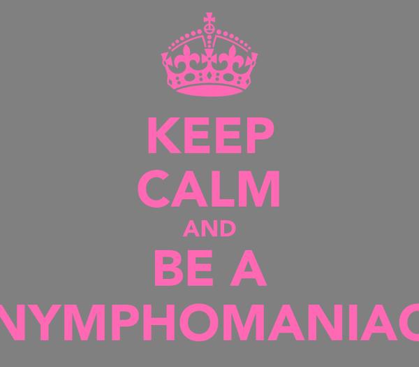 KEEP CALM AND BE A NYMPHOMANIAC