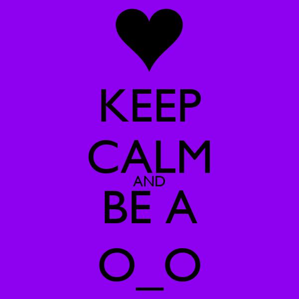 KEEP CALM AND BE A O_O