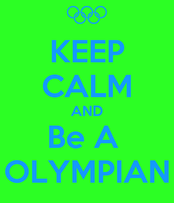 KEEP CALM AND Be A  OLYMPIAN