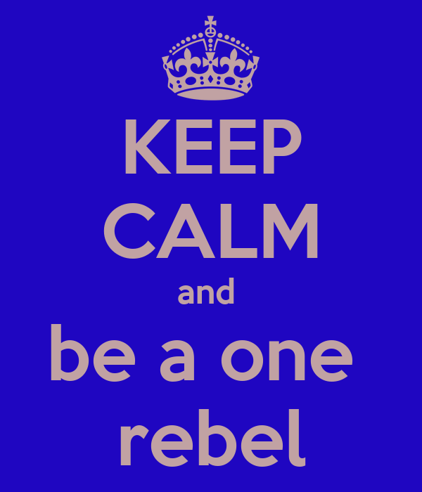 KEEP CALM and  be a one  rebel