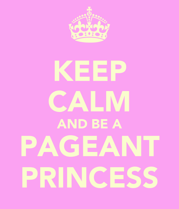 KEEP CALM AND BE A PAGEANT PRINCESS