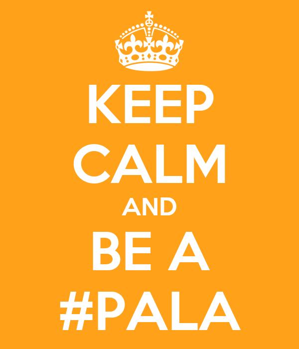 KEEP CALM AND BE A #PALA
