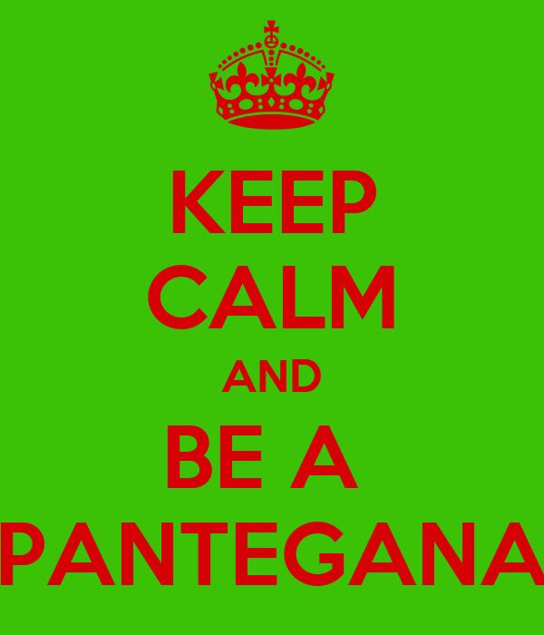 KEEP CALM AND BE A  PANTEGANA