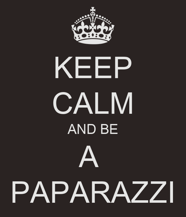 KEEP CALM AND BE A  PAPARAZZI
