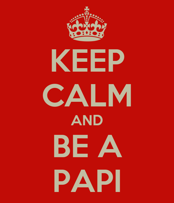 KEEP CALM AND BE A PAPI