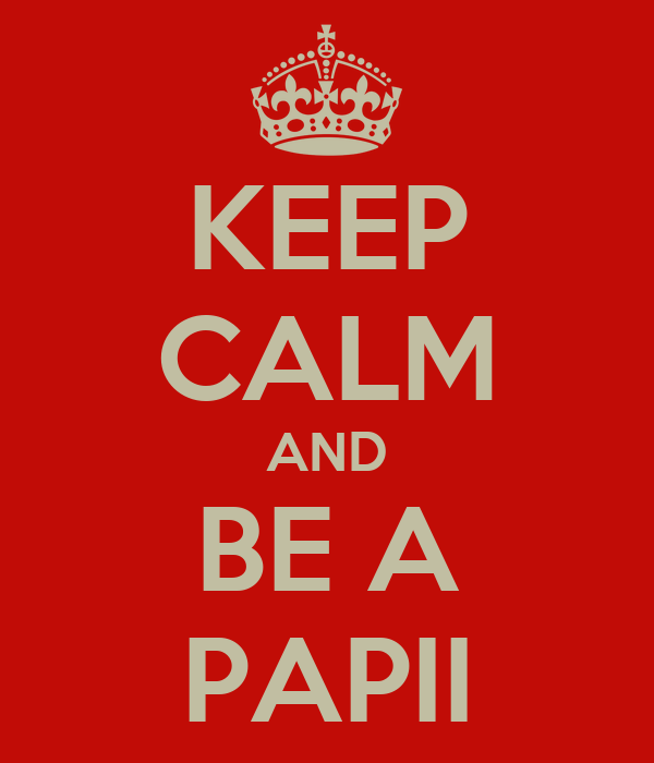 KEEP CALM AND BE A PAPII
