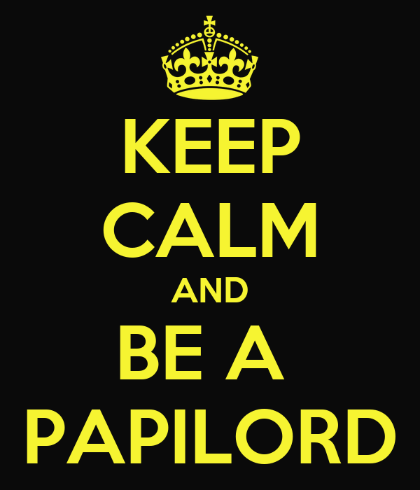 KEEP CALM AND BE A  PAPILORD