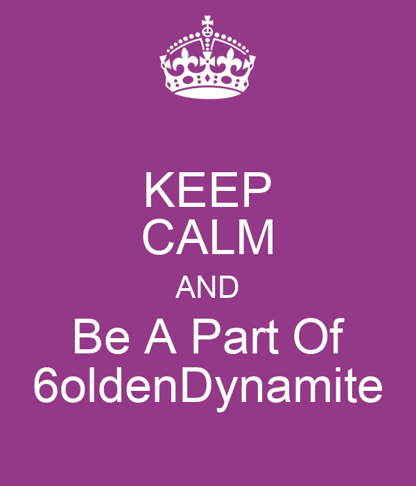 KEEP CALM AND Be A Part Of 6oldenDynamite