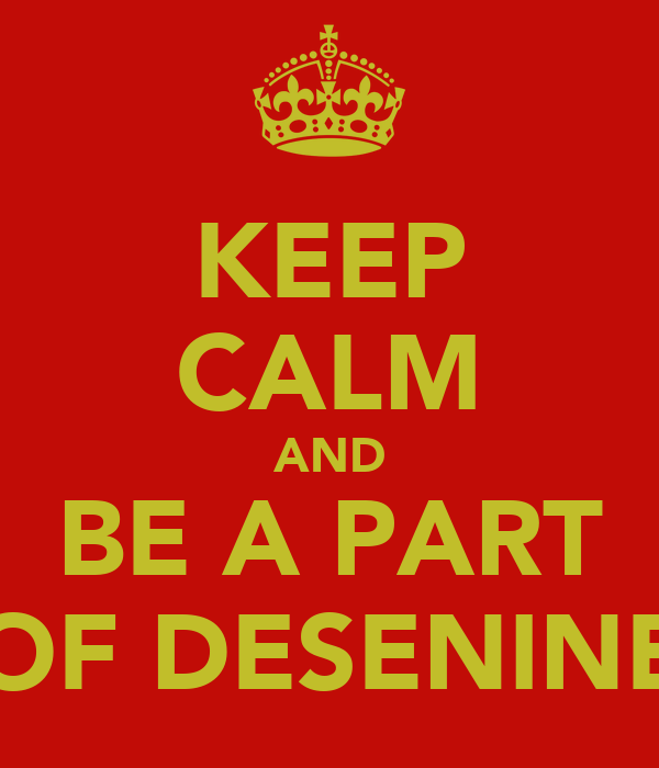 KEEP CALM AND BE A PART OF DESENINE