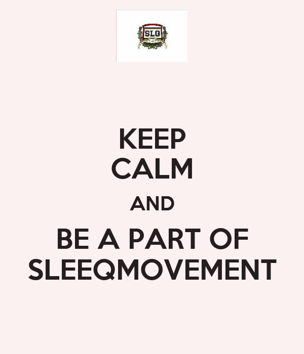 KEEP CALM AND BE A PART OF SLEEQMOVEMENT