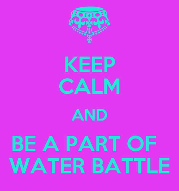 KEEP CALM AND BE A PART OF   WATER BATTLE