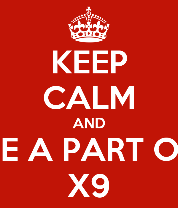 KEEP CALM AND BE A PART OF X9