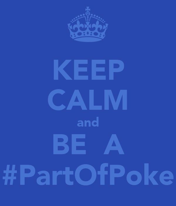 KEEP CALM and BE  A #PartOfPoke