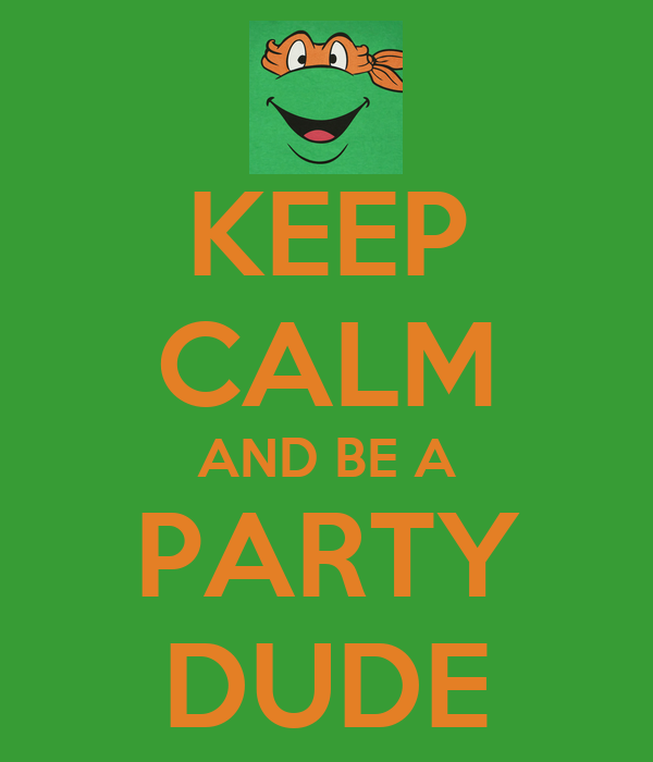 KEEP CALM AND BE A PARTY DUDE