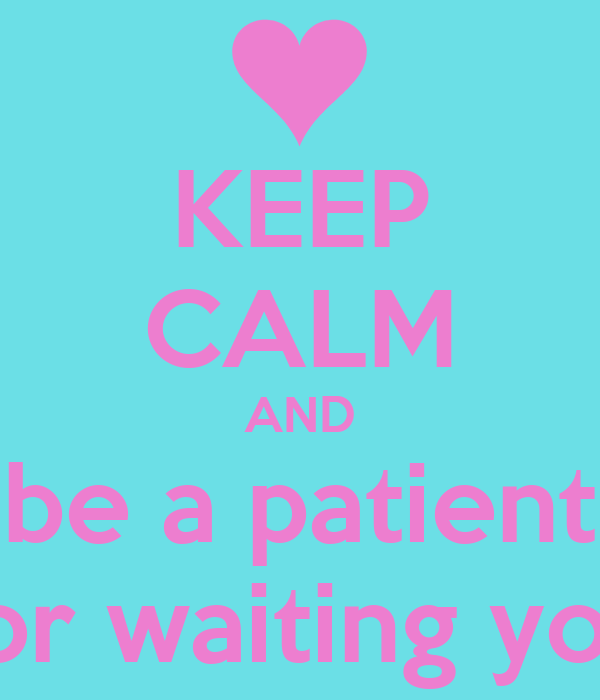 KEEP CALM AND be a patient for waiting you