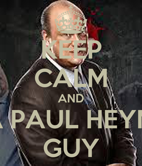 KEEP CALM AND BE A PAUL HEYMAN GUY