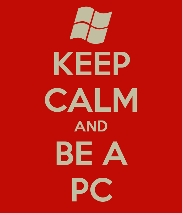KEEP CALM AND BE A PC