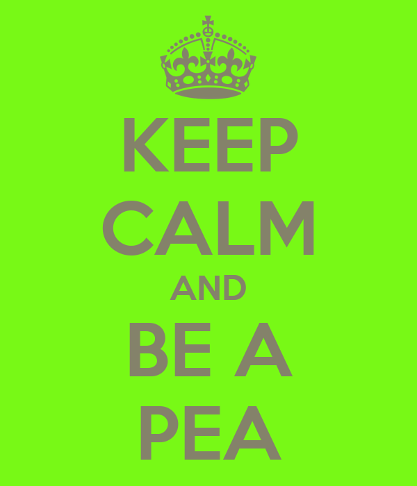 KEEP CALM AND BE A PEA